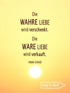 Spruch. Die wahre Liebe wird verschenkt. Die Ware Liebe wird verkauft. Heiko Scholz.