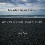 """Zitat. """"Gib jedem Tag die Chance, der schönste deines Lebens zu werden."""" - Mark Twain."""