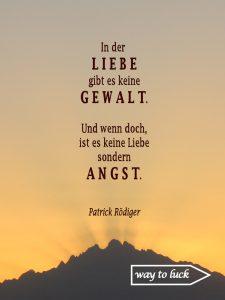 """Zitat. """"In der Liebe gibt es keine Gewalt. Und wenn doch, ist es keine Liebe sonder Angst."""" - Patrick Rödiger."""