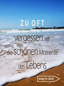 Spruch. Zu oft vergessen wir die schönen Momente des Lebens. - way to luck.