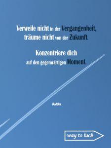 """Zitat. """"Verweile nicht in der Vergangenheit, träume nicht von der Zukunft. Konzentriere dich auf den gegenwärtigen Moment."""" - Buddha."""
